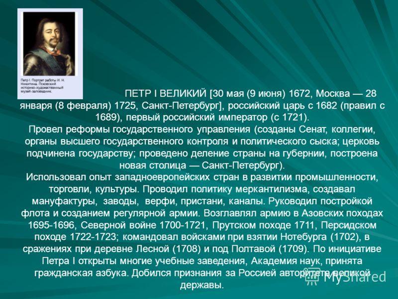 ПЕТР I ВЕЛИКИЙ [30 мая (9 июня) 1672, Москва 28 января (8 февраля) 1725, Санкт-Петербург], российский царь с 1682 (правил с 1689), первый российский император (с 1721). Провел реформы государственного управления (созданы Сенат, коллегии, органы высше