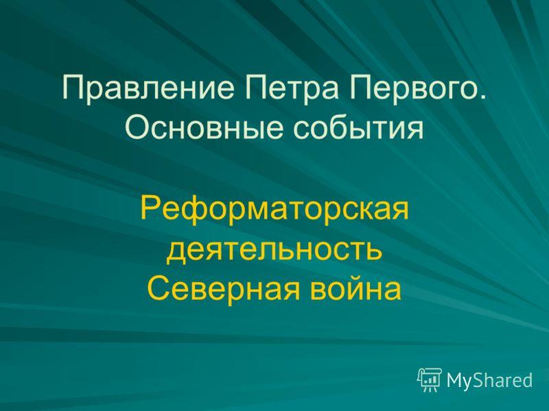 Правление Петра Первого. Основные события Реформаторская деятельность Северная война