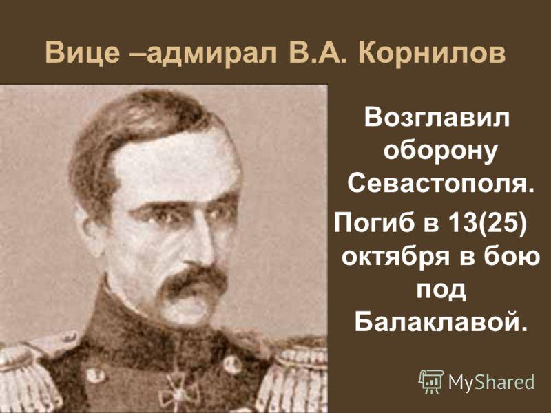 Вице –адмирал В.А. Корнилов Возглавил оборону Севастополя. Погиб в 13(25) октября в бою под Балаклавой.