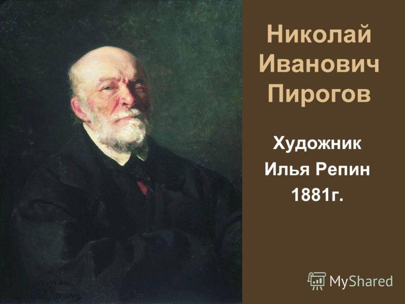 Николай Иванович Пирогов Художник Илья Репин 1881г.