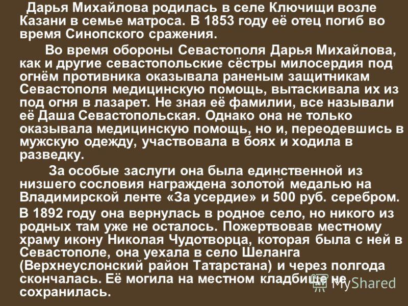 Дарья Михайлова родилась в селе Ключищи возле Казани в семье матроса. В 1853 году её отец погиб во время Синопского сражения. Во время обороны Севастополя Дарья Михайлова, как и другие севастопольские сёстры милосердия под огнём противника оказывала