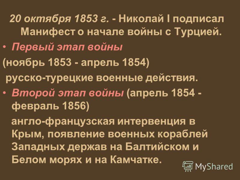 20 октября 1853 г. - Николай I подписал Манифест о начале войны с Турцией. Первый этап войны (ноябрь 1853 - апрель 1854) русско-турецкие военные действия. Второй этап войны (апрель 1854 - февраль 1856) англо-французская интервенция в Крым, появление