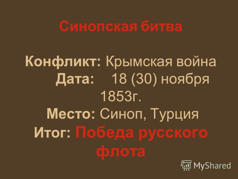 Синопская битва Конфликт: Крымская война Дата: 18 (30) ноября 1853г. Место: Синоп, Турция Итог: Победа русского флота