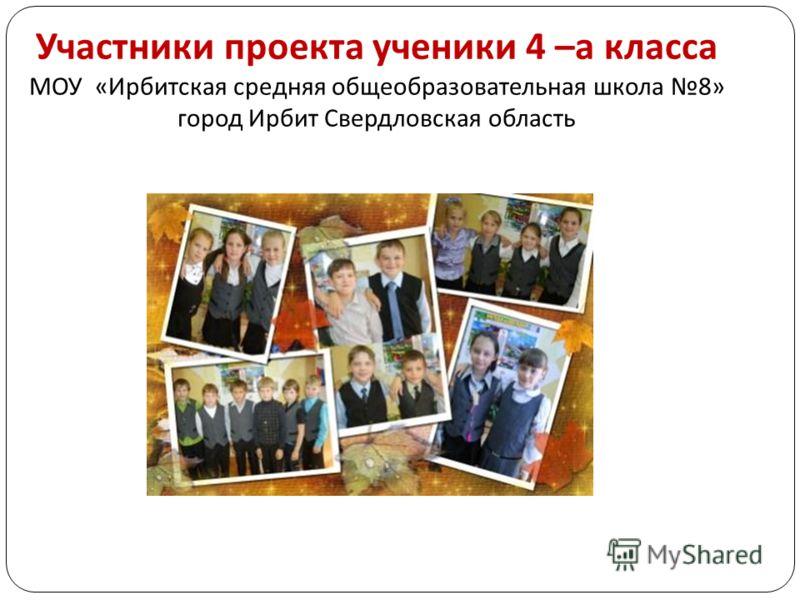 Участники проекта ученики 4 – а класса МОУ « Ирбитская средняя общеобразовательная школа 8» город Ирбит Свердловская область