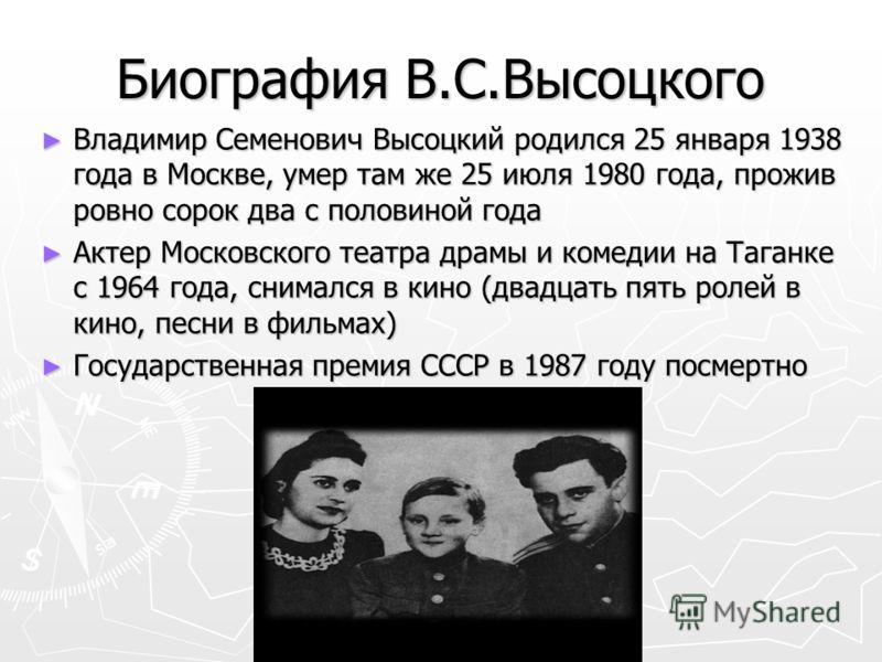 Биография В.С.Высоцкого Владимир Семенович Высоцкий родился 25 января 1938 года в Москве, умер там же 25 июля 1980 года, прожив ровно сорок два с половиной года Владимир Семенович Высоцкий родился 25 января 1938 года в Москве, умер там же 25 июля 198