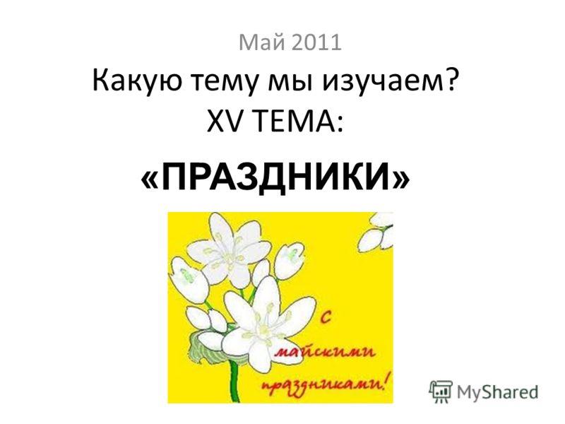 Какую тему мы изучаем? XV ТЕМА: Май 2011 «ПРАЗДНИКИ»