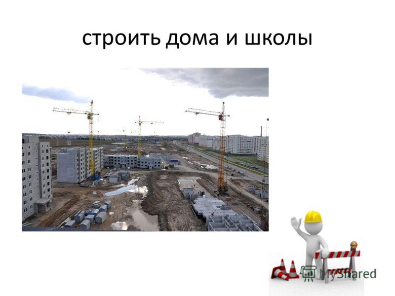 строить дома и школы