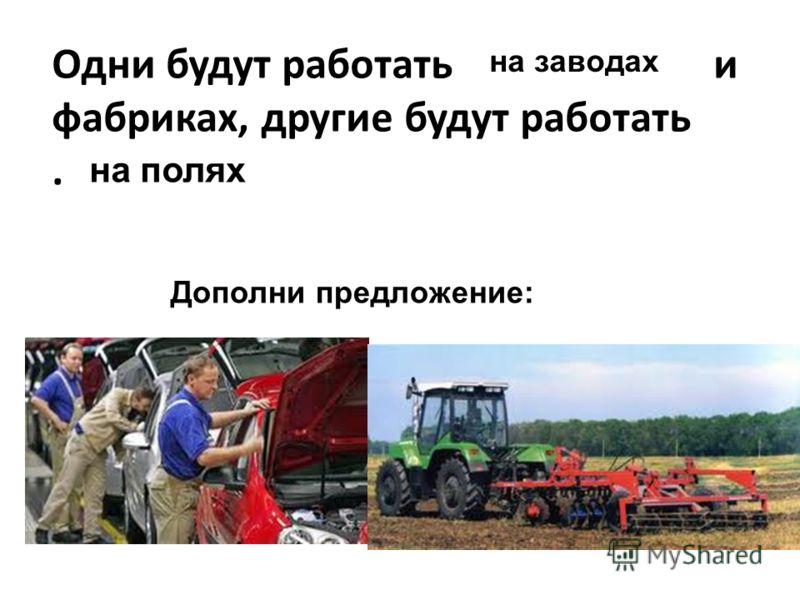 Одни будут работать и фабриках, другие будут работать. на заводах на полях Дополни предложение: