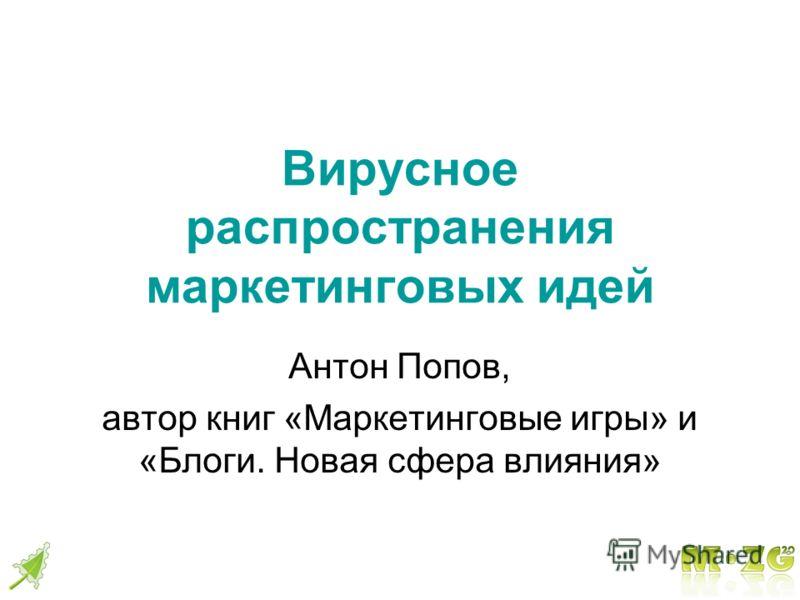 Вирусное распространения маркетинговых идей Антон Попов, автор книг «Маркетинговые игры» и «Блоги. Новая сфера влияния»