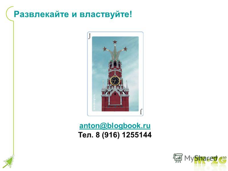 Развлекайте и властвуйте! anton@blogbook.ru Тел. 8 (916) 1255144