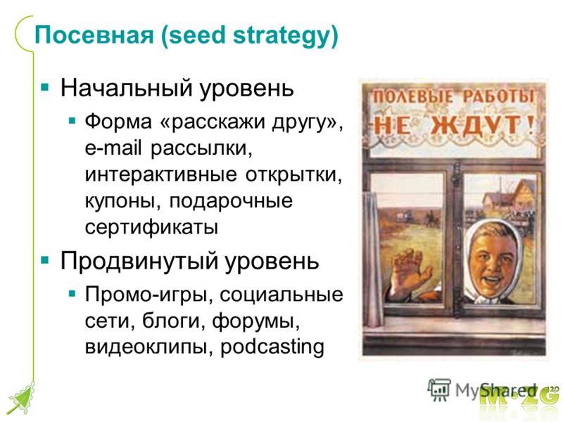 Посевная (seed strategy) Начальный уровень Форма «расскажи другу», e-mail рассылки, интерактивные открытки, купоны, подарочные сертификаты Продвинутый уровень Промо-игры, социальные сети, блоги, форумы, видеоклипы, podcasting