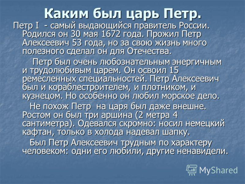 Каким был царь Петр. Петр I - самый выдающийся правитель России. Родился он 30 мая 1672 года. Прожил Петр Алексеевич 53 года, но за свою жизнь много полезного сделал он для Отечества. Петр был очень любознательным энергичным и трудолюбивым царем. Он
