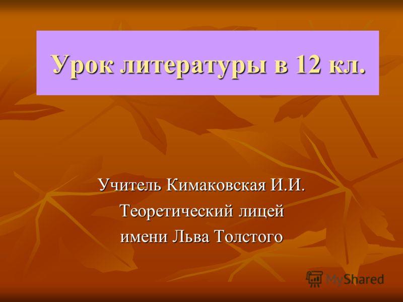 Урок литературы в 12 кл. Учитель Кимаковская И.И. Теоретический лицей имени Льва Толстого