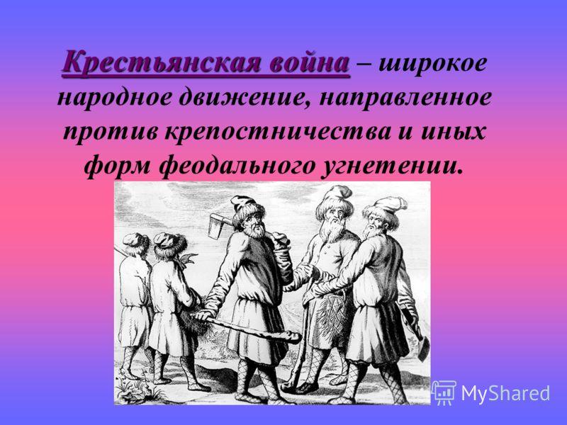 Крестьянская война Крестьянская война – широкое народное движение, направленное против крепостничества и иных форм феодального угнетении.