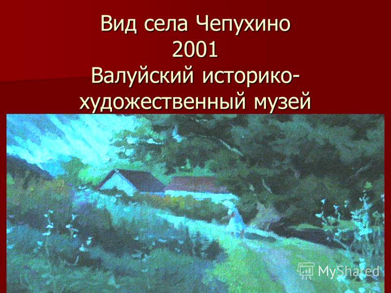 Вид села Чепухино 2001 Валуйский историко- художественный музей
