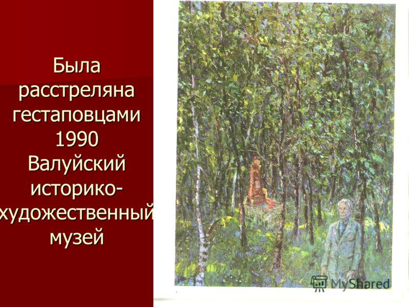 Была расстреляна гестаповцами 1990 Валуйский историко- художественный музей