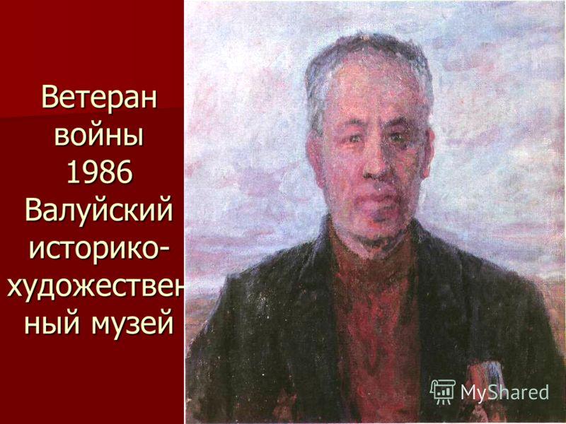 Ветеран войны 1986 Валуйский историко- художествен ный музей