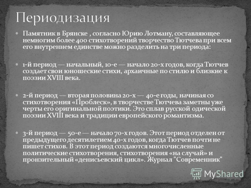 Памятник в Брянске, согласно Юрию Лотману, составляющее немногим более 400 стихотворений творчество Тютчева при всем его внутреннем единстве можно разделить на три периода: 1-й период начальный, 10-е начало 20-х годов, когда Тютчев создает свои юноше