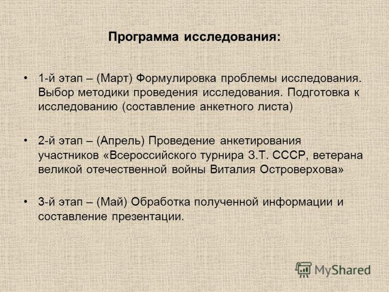 Программа исследования: 1-й этап – (Март) Формулировка проблемы исследования. Выбор методики проведения исследования. Подготовка к исследованию (составление анкетного листа) 2-й этап – (Апрель) Проведение анкетирования участников «Всероссийского турн