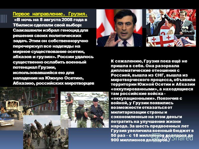 Первое направление. Грузия. «В ночь на 8 августа 2008 года в Тбилиси сделали свой выбор: Саакашвили избрал геноцид для решения своих политических задач. Этим он собственноручно перечеркнул все надежды на мирное существование осетин, абхазов и грузин»