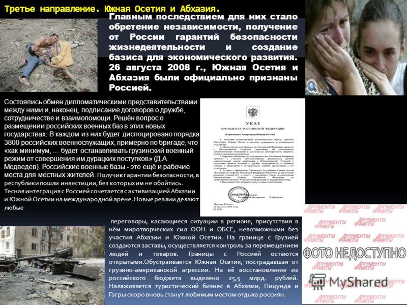 Третье направление. Южная Осетия и Абхазия. Главным последствием для них стало обретение независимости, получение от России гарантий безопасности жизнедеятельности и создание базиса для экономического развития. 26 августа 2008 г., Южная Осетия и Абха
