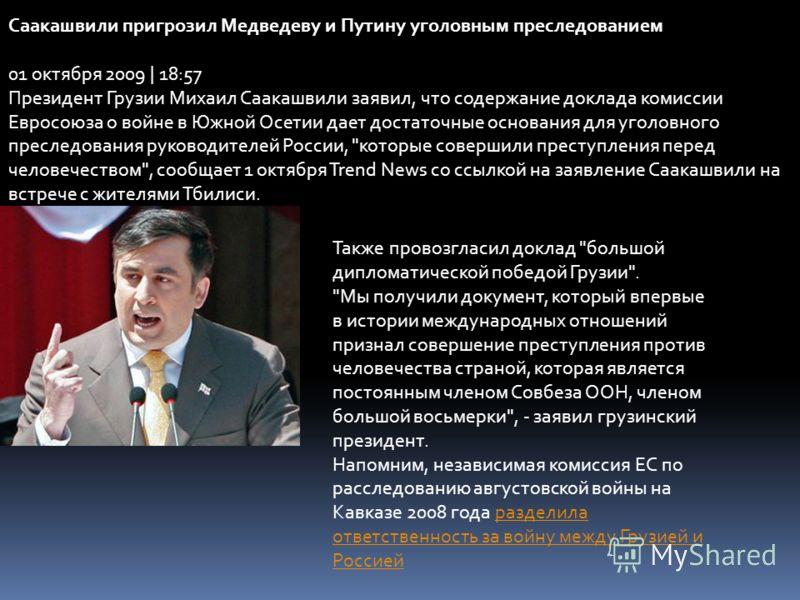 Саакашвили пригрозил Медведеву и Путину уголовным преследованием 01 октября 2009 | 18:57 Президент Грузии Михаил Саакашвили заявил, что содержание доклада комиссии Евросоюза о войне в Южной Осетии дает достаточные основания для уголовного преследован