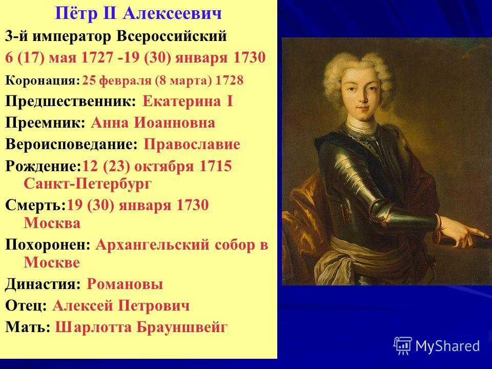 Пётр II Алексеевич 3-й император Всероссийский 6 (17) мая 1727 -19 (30) января 1730 Коронация: 25 февраля (8 марта) 1728 Предшественник: Екатерина I Преемник: Анна Иоанновна Вероисповедание: Православие Рождение:12 (23) октября 1715 Санкт-Петербург С