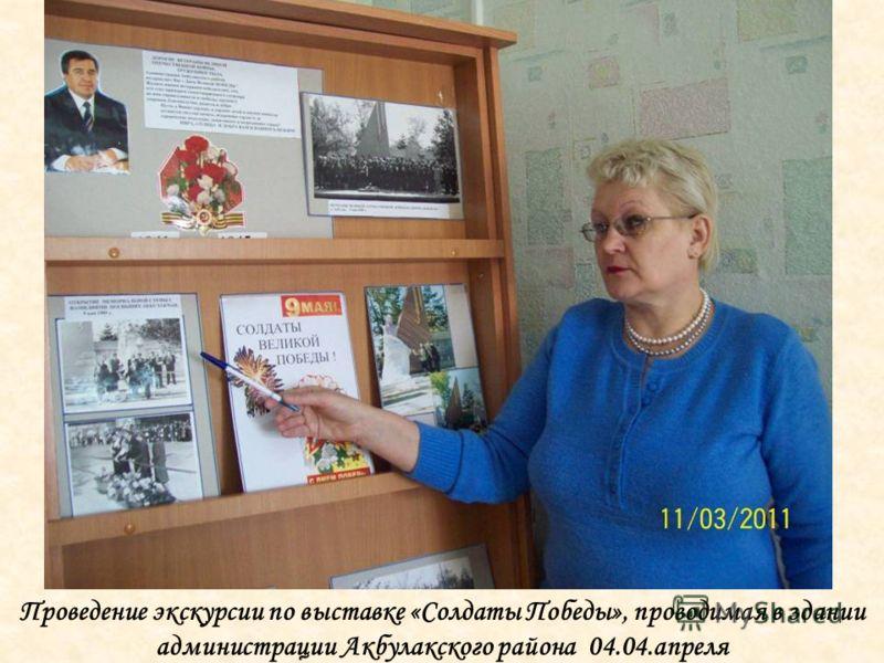 Проведение экскурсии по выставке «Солдаты Победы», проводимая в здании администрации Акбулакского района 04.04.апреля