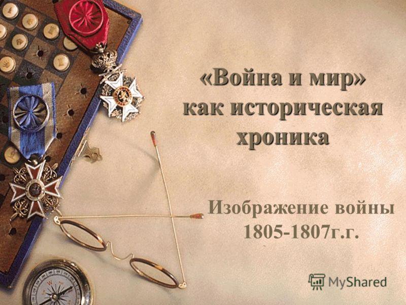 «Война и мир» как историческая хроника Изображение войны 1805-1807г.г.