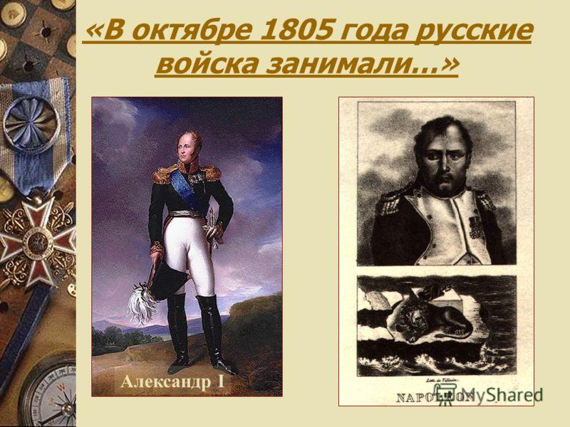 «В октябре 1805 года русские войска занимали…» Александр I