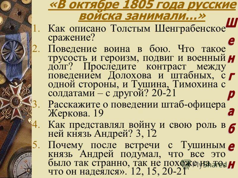 «В октябре 1805 года русские войска занимали…» 1.Как описано Толстым Шенграбенское сражение? 2.Поведение воина в бою. Что такое трусость и героизм, подвиг и военный долг? Проследите контраст между поведением Долохова и штабных, с одной стороны, и Туш