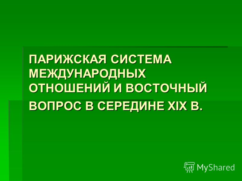 ПАРИЖСКАЯ СИСТЕМА МЕЖДУНАРОДНЫХ ОТНОШЕНИЙ И ВОСТОЧНЫЙ ВОПРОС В СЕРЕДИНЕ XIX В.