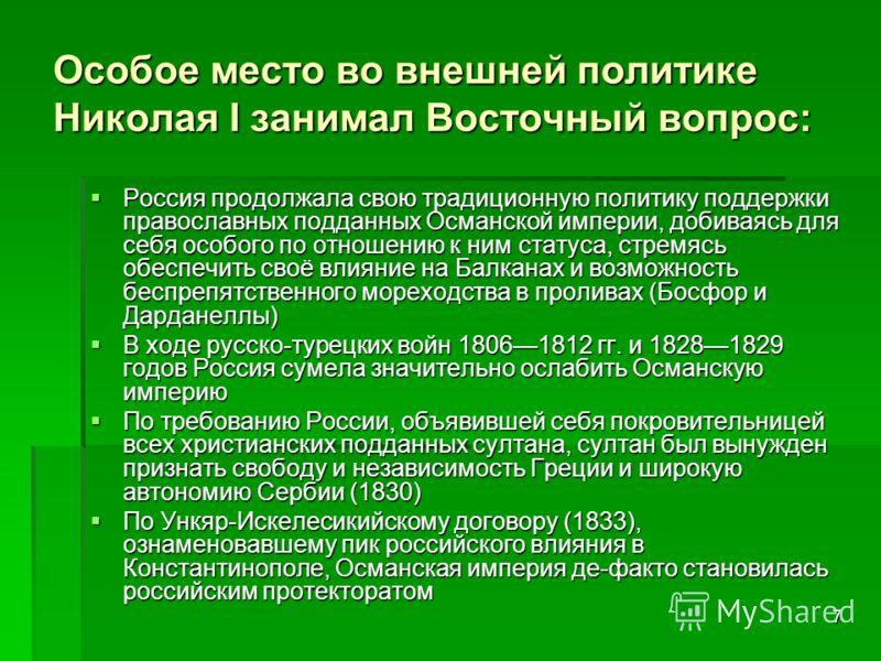 7 Особое место во внешней политике Николая I занимал Восточный вопрос: Россия продолжала свою традиционную политику поддержки православных подданных Османской империи, добиваясь для себя особого по отношению к ним статуса, стремясь обеспечить своё вл
