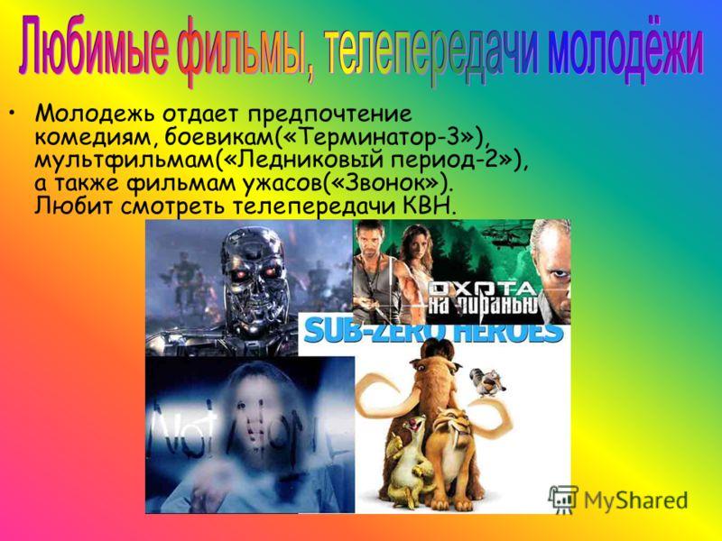 Молодежь отдает предпочтение комедиям, боевикам(«Терминатор-3»), мультфильмам(«Ледниковый период-2»), а также фильмам ужасов(«Звонок»). Любит смотреть телепередачи КВН.