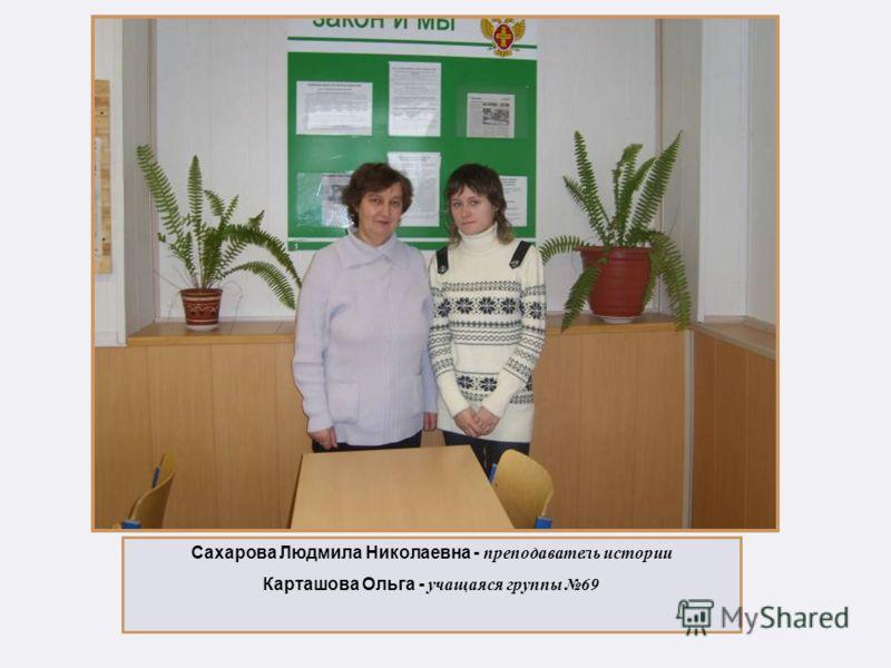 Сахарова Людмила Николаевна - преподаватель истории Карташова Ольга - учащаяся группы 69