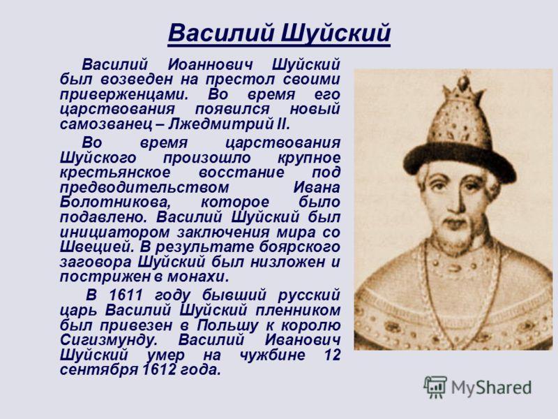 Василий Шуйский Василий Иоаннович Шуйский был возведен на престол своими приверженцами. Во время его царствования появился новый самозванец – Лжедмитрий II. Во время царствования Шуйского произошло крупное крестьянское восстание под предводительством
