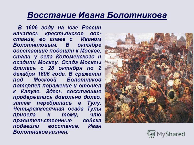 Восстание Ивана Болотникова В 1606 году на юге России началось крестьянское вос- стание, во главе с Иваном Болотниковым. В октябре восставшие подошли к Москве, стали у села Коломенского и осадили Москву. Осада Москвы длилась с 28 октября по 2 декабря