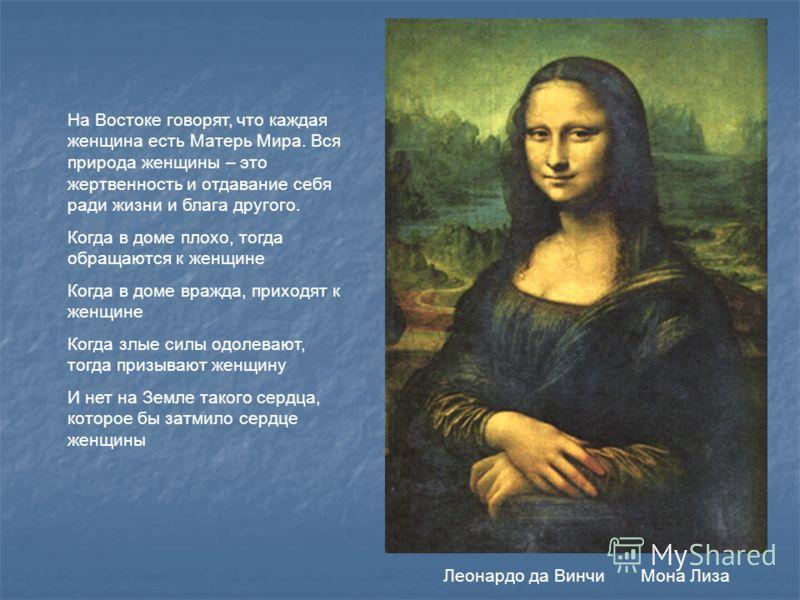 Леонардо да Винчи Мона Лиза На Востоке говорят, что каждая женщина есть Матерь Мира. Вся природа женщины – это жертвенность и отдавание себя ради жизни и блага другого. Когда в доме плохо, тогда обращаются к женщине Когда в доме вражда, приходят к же