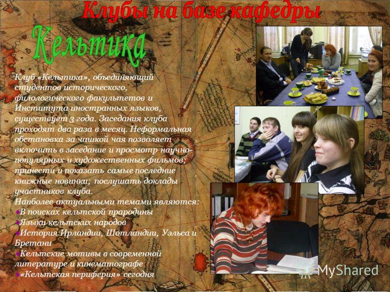 Клуб «Кельтика», объединяющий студентов исторического, филологического факультетов и Института иностранных языков, существует 3 года. Заседания клуба проходят два раза в месяц. Неформальная обстановка за чашкой чая позволяет включить в заседание и пр