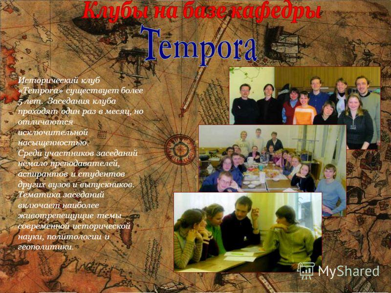 Исторический клуб «Tempora» существует более 5 лет. Заседания клуба проходят один раз в месяц, но отличаются исключительной насыщенностью. Среди участников заседаний немало преподавателей, аспирантов и студентов других вузов и выпускников. Тематика з