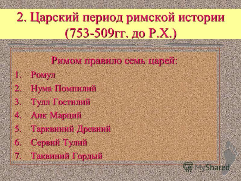 2. Царский период римской истории (753-509гг. до Р.Х.) Римом правило семь царей: 1. Ромул 2. Нума Помпилий 3. Тулл Гостилий 4. Анк Марций 5. Тарквиний Древний 6. Сервий Тулий 7. Таквиний Гордый