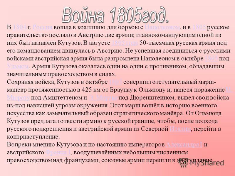 В 1804 г. Россия вошла в коалицию для борьбы с Наполеоном, и в 1805 русское правительство послало в Австрию две армии; главнокомандующим одной из них был назначен Кутузов. В августе 1805 года 50-тысячная русская армия под его командованием двинулась