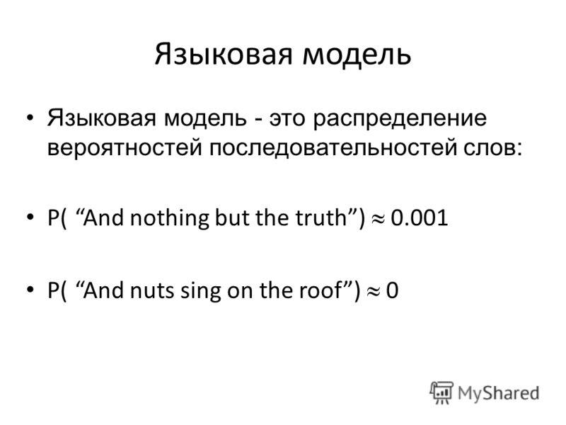 Языковая модель Языковая модель - это распределение вероятностей последовательностей слов: P( And nothing but the truth) 0.001 P( And nuts sing on the roof) 0
