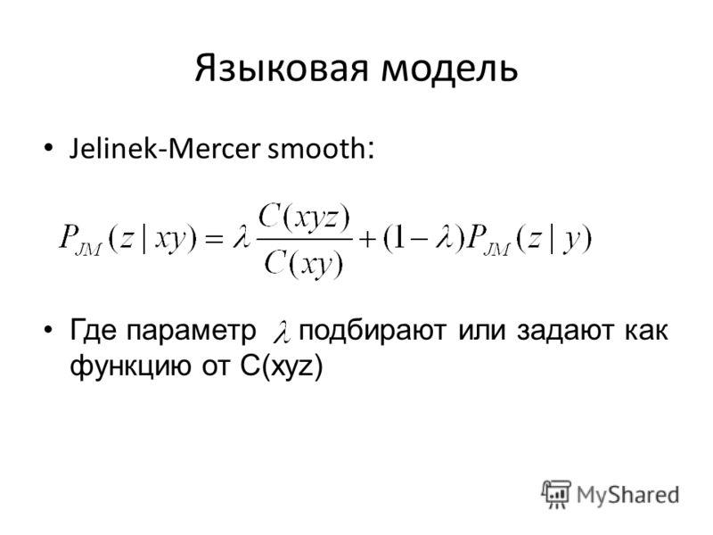 Jelinek-Mercer smooth : Где параметр подбирают или задают как функцию от С(xyz) Языковая модель