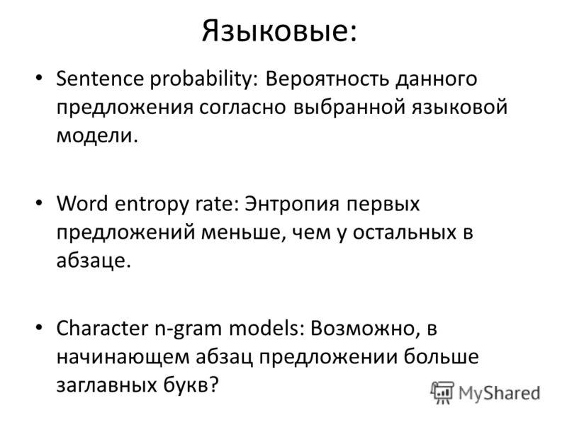 Языковые: Sentence probability: Вероятность данного предложения согласно выбранной языковой модели. Word entropy rate: Энтропия первых предложений меньше, чем у остальных в абзаце. Character n-gram models: Возможно, в начинающем абзац предложении бол