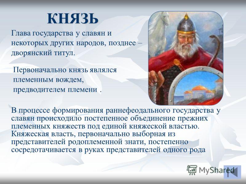 КНЯЗЬ В процессе формирования раннефеодального государства у славян происходило постепенное объединение прежних племенных княжеств под единой княжеской властью. Княжеская власть, первоначально выборная из представителей родоплеменной знати, постепенн