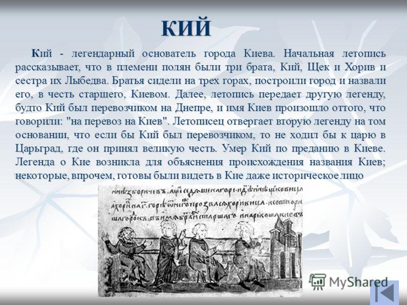 КИЙ Кий - легендарный основатель города Киева. Начальная летопись рассказывает, что в племени полян были три брата, Кий, Щек и Хорив и сестра их Лыбедва. Братья сидели на трех горах, построили город и назвали его, в честь старшего, Киевом. Далее, лет