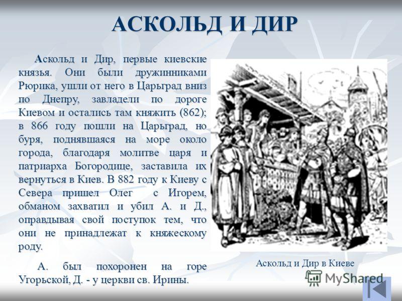 АСКОЛЬД И ДИР Аскольд и Дир, первые киевские князья. Они были дружинниками Рюрика, ушли от него в Царьград вниз по Днепру, завладели по дороге Киевом и остались там княжить (862); в 866 году пошли на Царьград, но буря, поднявшаяся на море около город