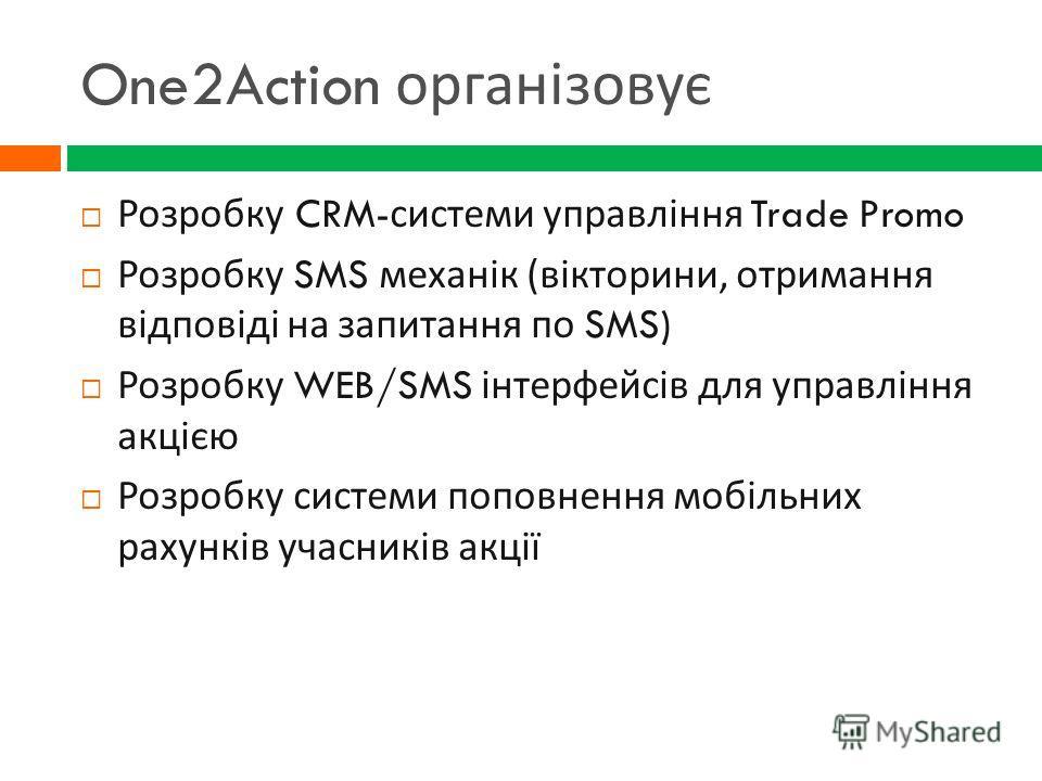 One2Action організовує Розробку CRM- системи управління Trade Promo Розробку SMS механік ( вікторини, отримання відповіді на запитання по SMS) Розробку WEB/SMS інтерфейсів для управління акцією Розробку системи поповнення мобільних рахунків учасників