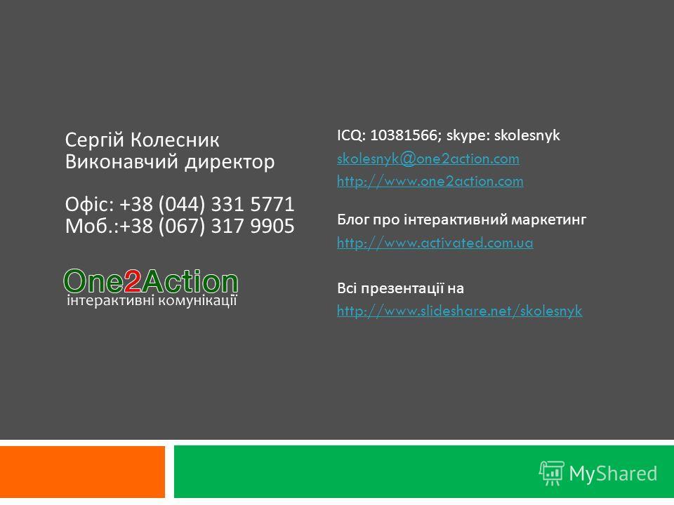 ICQ: 10381566; skype: skolesnyk skolesnyk@one2action.com http://www.one2action.com Блог про інтерактивний маркетинг http://www.activated.com.ua Всі презентації на http://www.slideshare.net/skolesnyk Сергій Колесник Виконавчий директор Офіс : +38 (044
